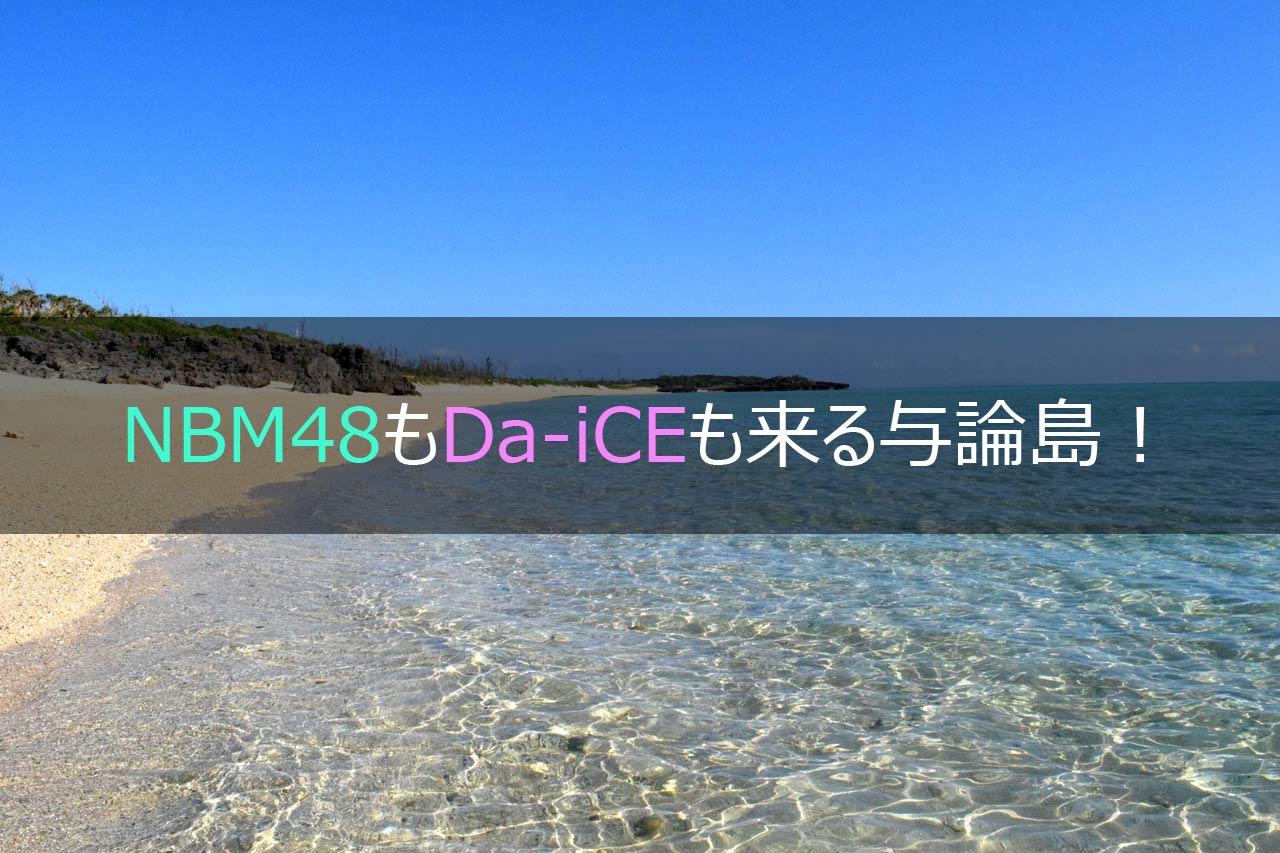 NMB48もDa-iCEも来る与論島!