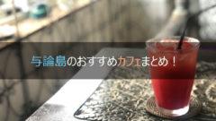 与論島のカフェ5選はおすすめだらけ!【どこ行くか迷う】