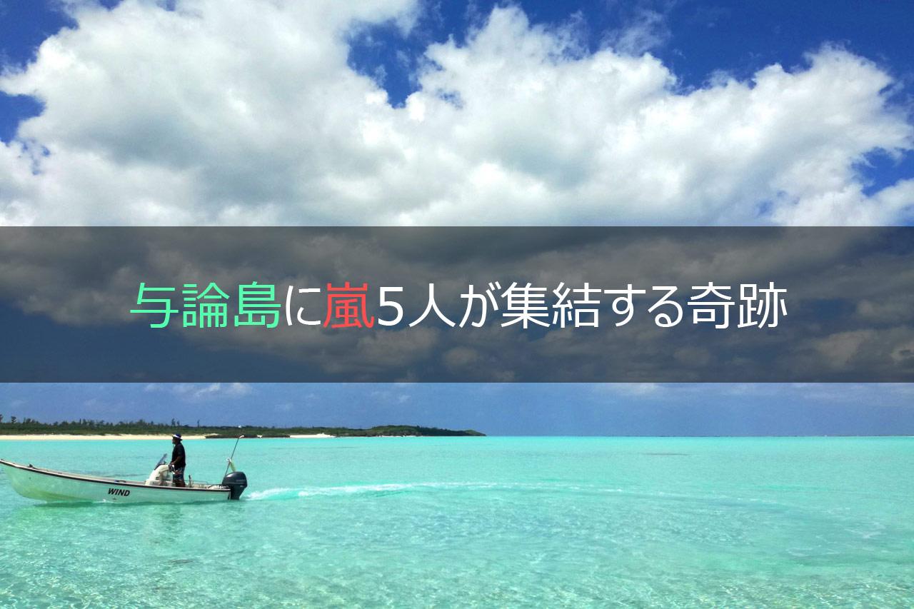 与論島に嵐5人が集結する奇跡